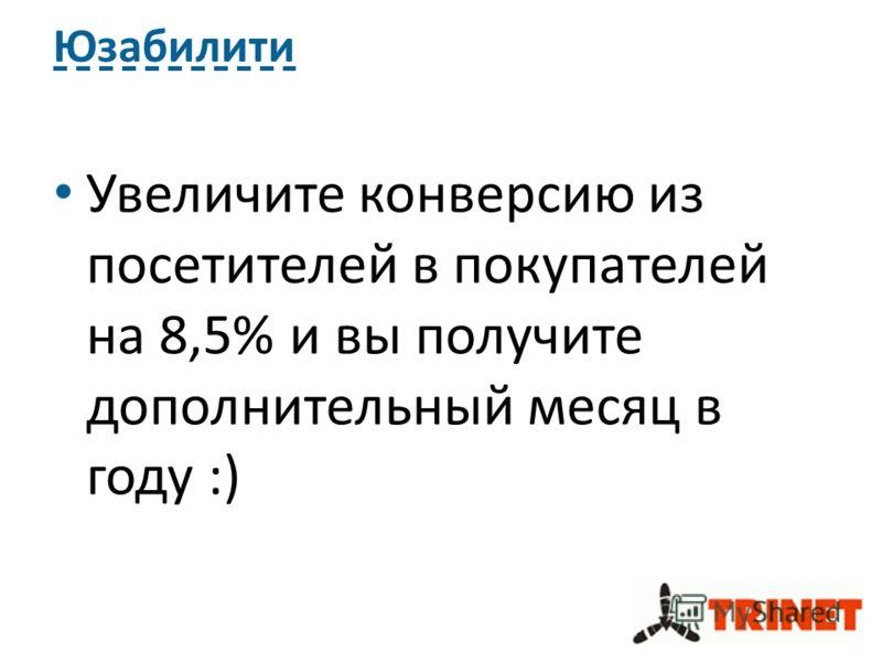 Юзабилити Увеличите конверсию из посетителей в покупателей на 8,5% и вы получите дополнительный месяц в году :)