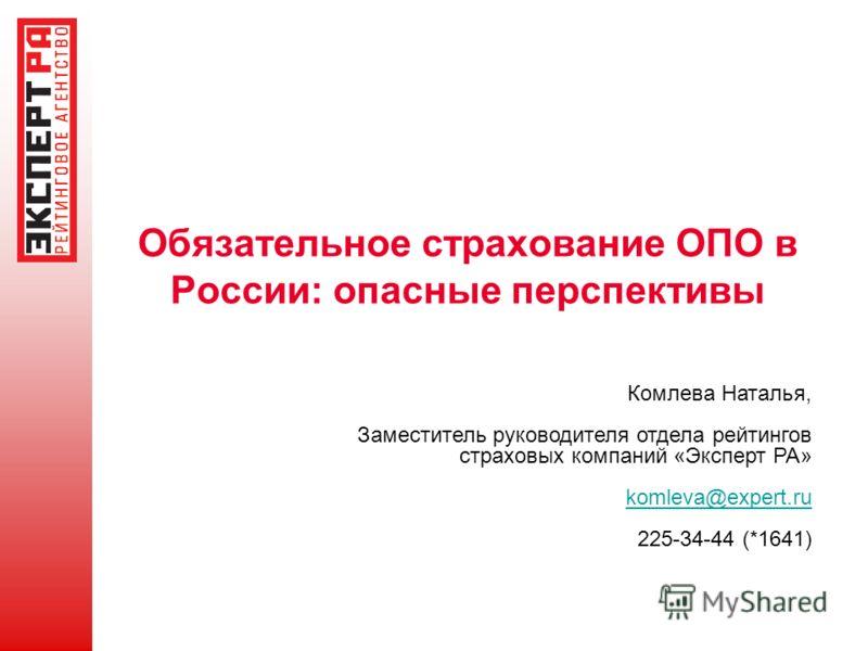 Обязательное страхование ОПО в России: опасные перспективы Комлева Наталья, Заместитель руководителя отдела рейтингов страховых компаний «Эксперт РА» komleva@expert.ru 225-34-44 (*1641)