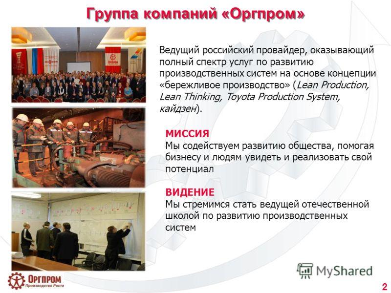 2 Группа компаний «Оргпром» МИССИЯ Мы содействуем развитию общества, помогая бизнесу и людям увидеть и реализовать свой потенциал ВИДЕНИЕ Мы стремимся стать ведущей отечественной школой по развитию производственных систем Ведущий российский провайдер