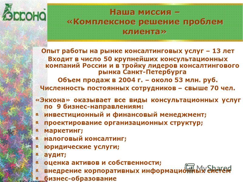 Опыт работы на рынке консалтинговых услуг – 13 лет Входит в число 50 крупнейших консультационных компаний России и в тройку лидеров консалтингового рынка Санкт-Петербурга Объем продаж в 2004 г. – около 53 млн. руб. Численность постоянных сотрудников