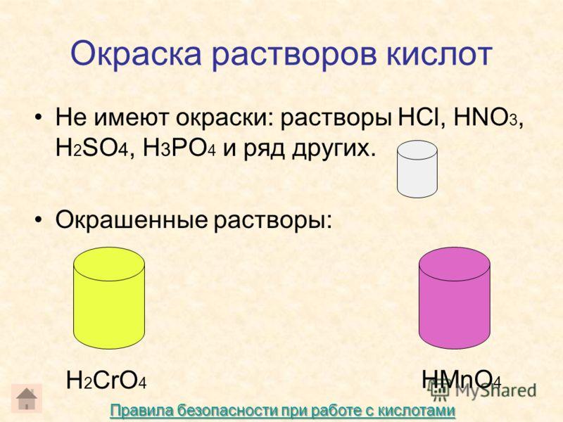 Окраска растворов кислот Не имеют окраски: растворы HCl, HNO 3, H 2 SO 4, H 3 PO 4 и ряд других. Окрашенные растворы: H 2 CrO 4 HMnO 4 Правила безопасности при работе с кислотами Правила безопасности при работе с кислотами