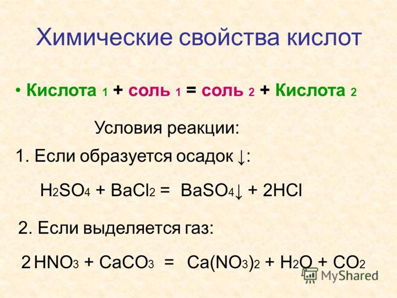 Химические свойства кислот Кислота 1 + соль 1 = соль 2 + Кислота 2 Условия реакции: 1. Если образуется осадок : H 2 SO 4 + BaCl 2 =BaSO 4 + 2HCl 2. Если выделяется газ: HNO 3 + CaCO 3 =Ca(NO 3 ) 2 + H 2 O + CO 2 2