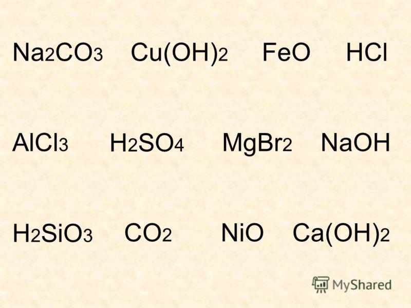 Na 2 CO 3 Cu(OH) 2 FeO AlCl 3 MgBr 2 NaOH CO 2 NiO Ca(OH) 2 HCl H 2 SO 4 H 2 SiO 3