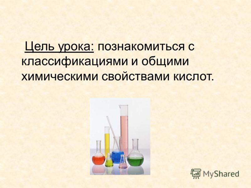Цель урока: познакомиться с классификациями и общими химическими свойствами кислот.