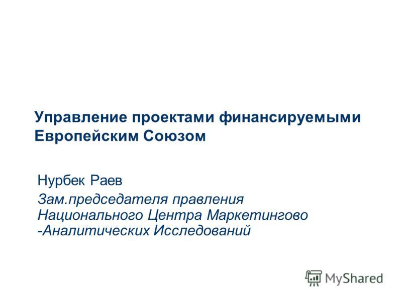 Управление проектами финансируемыми Европейским Союзом Нурбек Раев Зам.председателя правления Национального Центра Маркетингово -Аналитических Исследований
