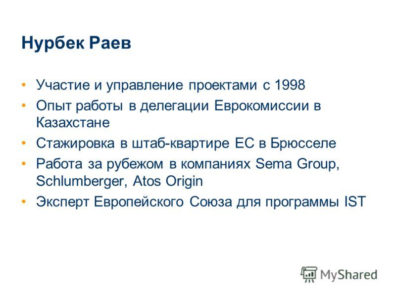 Нурбек Раев Участие и управление проектами с 1998 Опыт работы в делегации Еврокомиссии в Казахстане Стажировка в штаб-квартире ЕС в Брюсселе Работа за рубежом в компаниях Sema Group, Schlumberger, Atos Origin Эксперт Европейского Союза для программы