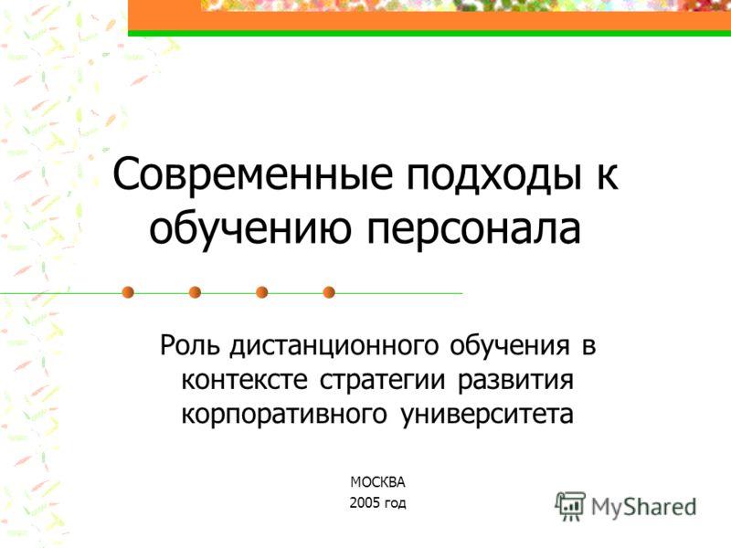 Современные подходы к обучению персонала Роль дистанционного обучения в контексте стратегии развития корпоративного университета МОСКВА 2005 год