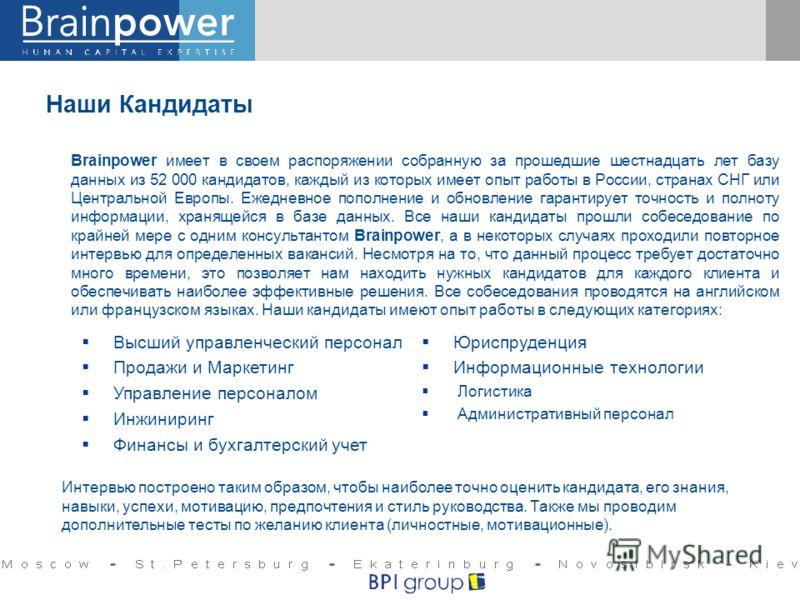 Наши Кандидаты Brainpower имеет в своем распоряжении собранную за прошедшие шестнадцать лет базу данных из 52 000 кандидатов, каждый из которых имеет опыт работы в России, странах СНГ или Центральной Европы. Ежедневное пополнение и обновление гаранти