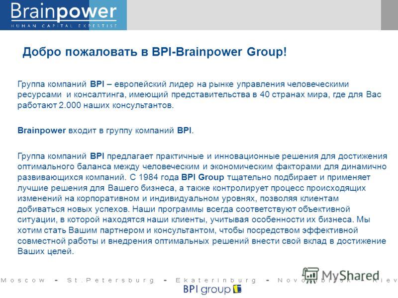 Добро пожаловать в BPI-Brainpower Group! Группа компаний BPI – европейский лидер на рынке управления человеческими ресурсами и консалтинга, имеющий представительства в 40 странах мира, где для Вас работают 2.000 наших консультантов. Brainpower входит
