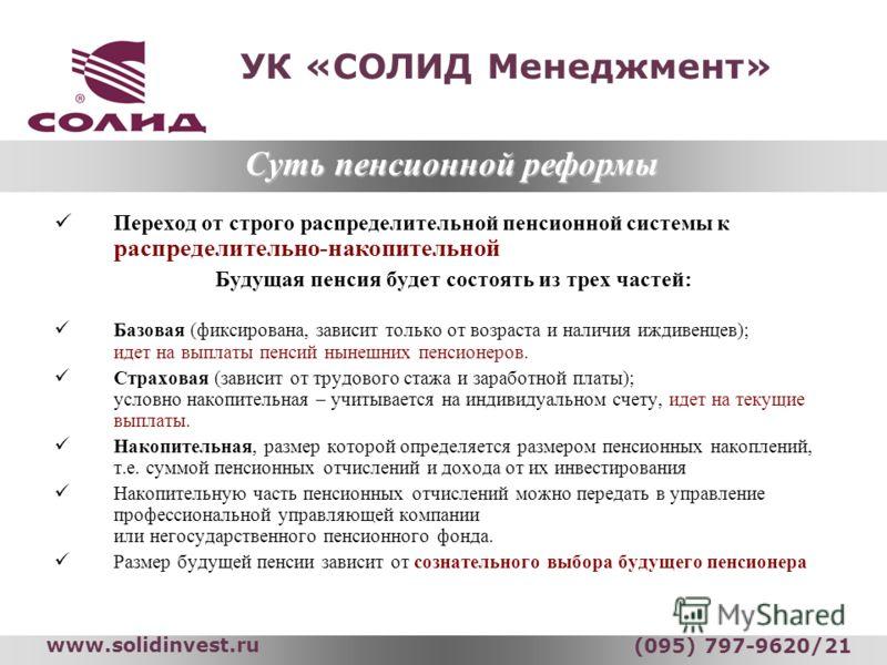 УК «СОЛИД Менеджмент» www.solidinvest.ru (095) 797-9620/21 Переход от строго распределительной пенсионной системы к распределительно-накопительной Будущая пенсия будет состоять из трех частей: Базовая (фиксирована, зависит только от возраста и наличи