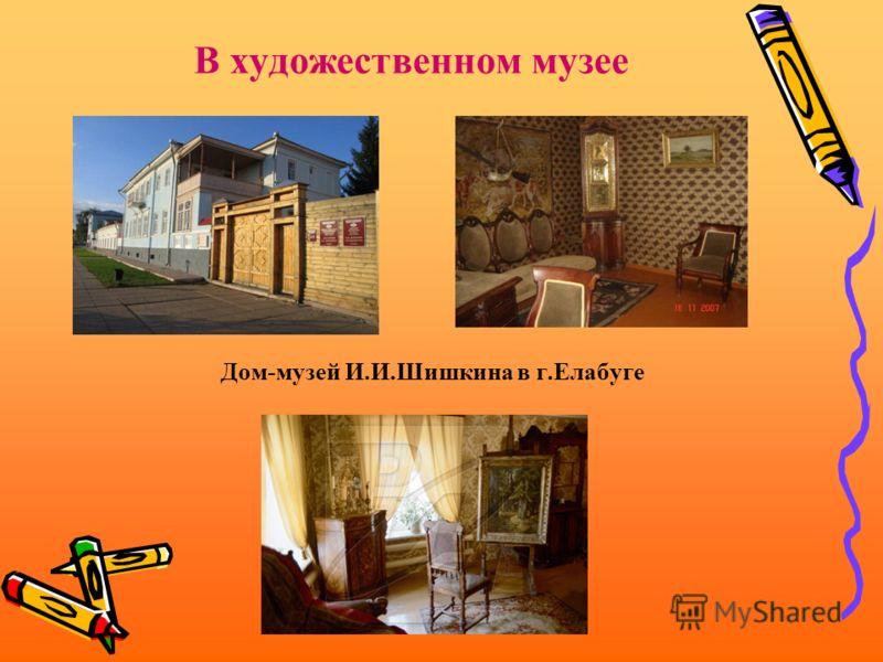 В художественном музее Дом-музей И.И.Шишкина в г.Елабуге