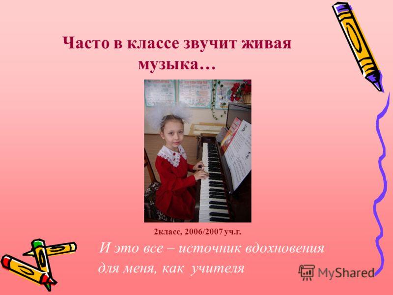 Часто в классе звучит живая музыка… И это все – источник вдохновения для меня, как учителя 2класс, 2006/2007 уч.г.