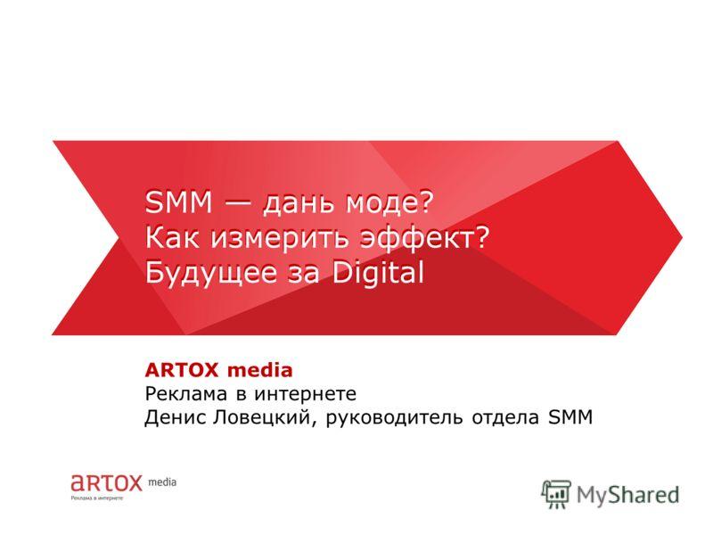 ARTOX media Реклама в интернете Денис Ловецкий, руководитель отдела SMM SMM дань моде? Как измерить эффект? Будущее за Digital SMM дань моде? Как измерить эффект? Будущее за Digital
