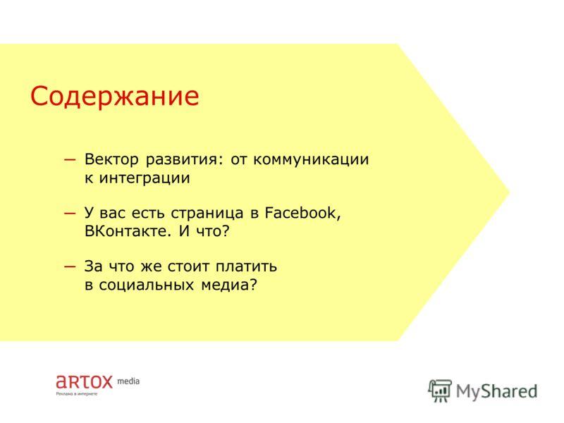 Содержание Вектор развития: от коммуникации к интеграции У вас есть страница в Facebook, ВКонтакте. И что? За что же стоит платить в социальных медиа?