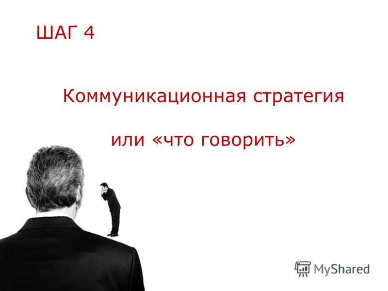 Коммуникационная стратегия или «что говорить» ШАГ 4