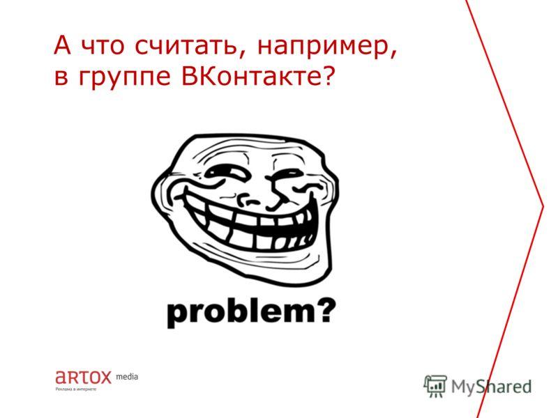 А что считать, например, в группе ВКонтакте?