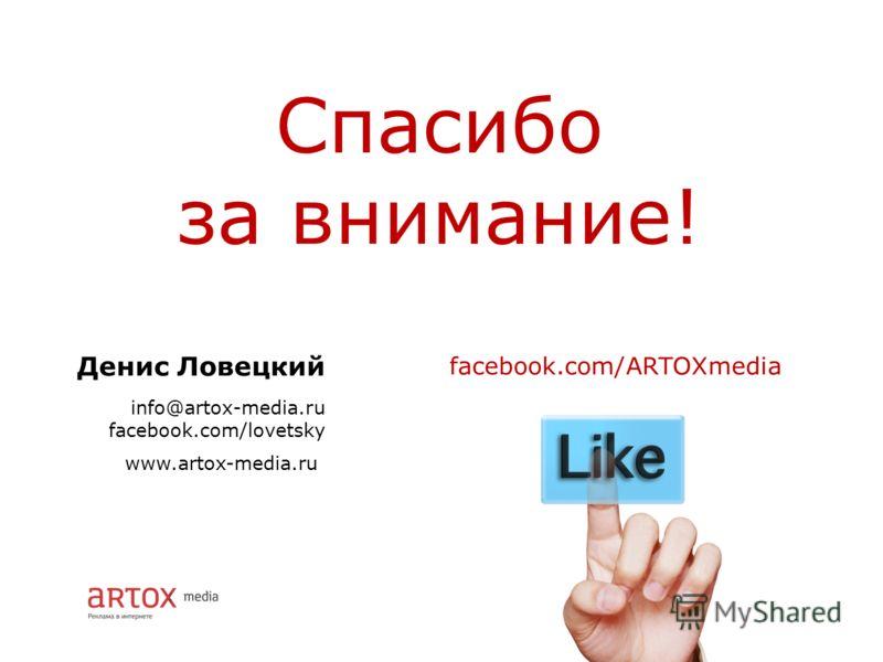 Денис Ловецкий info@artox-media.ru facebook.com/lovetsky Спасибо за внимание! www.artox-media.ru facebook.com/ARTOXmedia