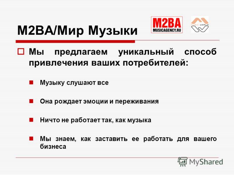 M2BA/Мир Музыки Мы предлагаем уникальный способ привлечения ваших потребителей: Музыку слушают все Она рождает эмоции и переживания Ничто не работает так, как музыка Мы знаем, как заставить ее работать для вашего бизнеса