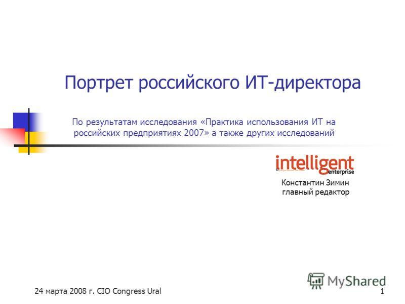 24 марта 2008 г. CIO Congress Ural1 По результатам исследования «Практика использования ИТ на российских предприятиях 2007» а также других исследований Константин Зимин главный редактор Портрет российского ИТ-директора