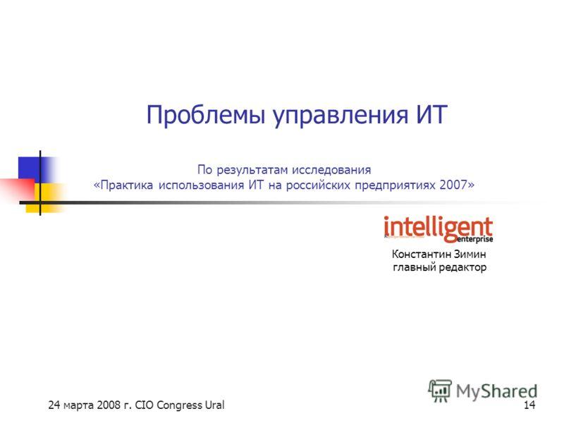 24 марта 2008 г. CIO Congress Ural14 По результатам исследования «Практика использования ИТ на российских предприятиях 2007» Константин Зимин главный редактор Проблемы управления ИТ