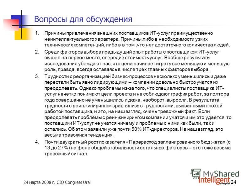 24 марта 2008 г. CIO Congress Ural 24 Вопросы для обсуждения 1.Причины привлечения внешних поставщиков ИТ-услуг преимущественно неинтеллектуального характера. Причины либо в необходимости узких технических компетенций, либо в в том,что нет достаточно