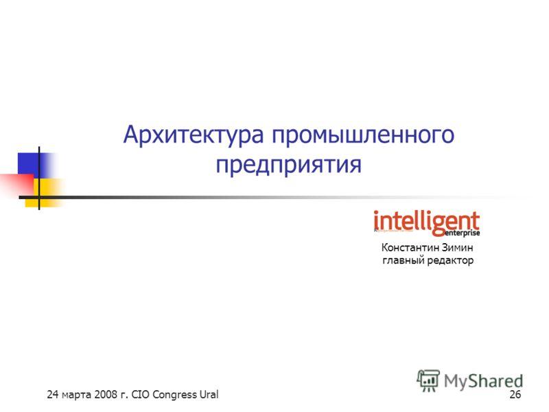 24 марта 2008 г. CIO Congress Ural26 Константин Зимин главный редактор Архитектура промышленного предприятия