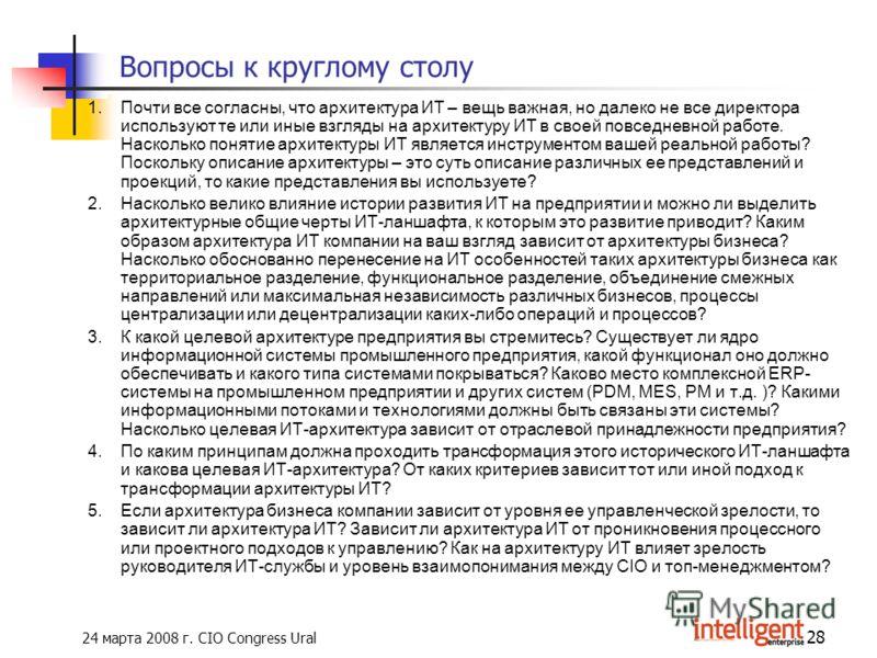 24 марта 2008 г. CIO Congress Ural 28 Вопросы к круглому столу 1.Почти все согласны, что архитектура ИТ – вещь важная, но далеко не все директора используют те или иные взгляды на архитектуру ИТ в своей повседневной работе. Насколько понятие архитект