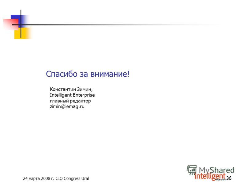 24 марта 2008 г. CIO Congress Ural 36 Спасибо за внимание! Константин Зимин, Intelligent Enterprise главный редактор zimin@iemag.ru