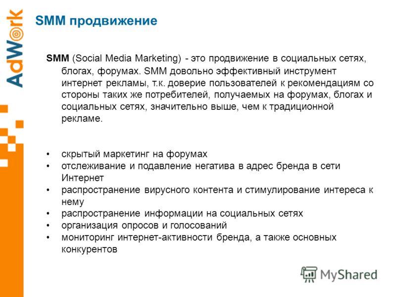 SMM (Social Media Marketing) - это продвижение в социальных сетях, блогах, форумах. SMM довольно эффективный инструмент интернет рекламы, т.к. доверие пользователей к рекомендациям со стороны таких же потребителей, получаемых на форумах, блогах и соц