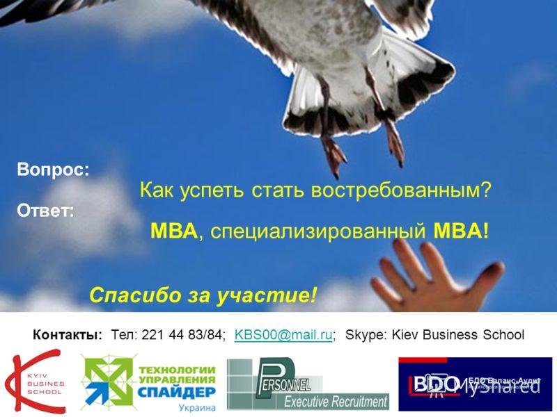21 Вопрос: Как успеть стать востребованным? Ответ: МВА, специализированный MBA! Спасибо за участие! Контакты: Тел: 221 44 83/84; KBS00@mail.ru; Skype: Kiev Business SchoolKBS00@mail.ru