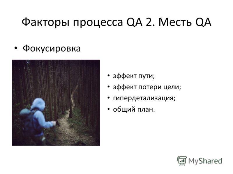Факторы процесса QA 2. Месть QA Фокусировка эффект пути; эффект потери цели; гипердетализация; общий план.
