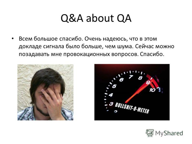 Q&A about QA Всем большое спасибо. Очень надеюсь, что в этом докладе сигнала было больше, чем шума. Сейчас можно позадавать мне провокационных вопросов. Спасибо.