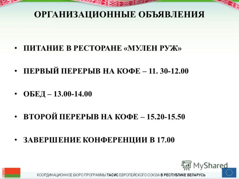 КООРДИНАЦИОННОЕ БЮРО ПРОГРАММЫ ТАСИС ЕВРОПЕЙСКОГО СОЮЗА В РЕСПУБЛИКЕ БЕЛАРУСЬ ОРГАНИЗАЦИОННЫЕ ОБЪЯВЛЕНИЯ ПИТАНИЕ В РЕСТОРАНЕ «МУЛЕН РУЖ» ПЕРВЫЙ ПЕРЕРЫВ НА КОФЕ – 11. 30-12.00 ОБЕД – 13.00-14.00 ВТОРОЙ ПЕРЕРЫВ НА КОФЕ – 15.20-15.50 ЗАВЕРШЕНИЕ КОНФЕРЕН