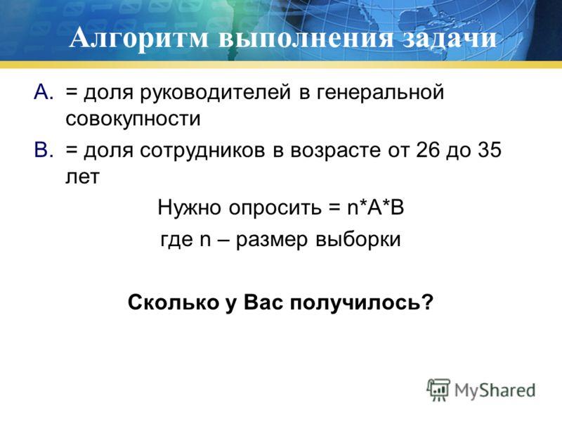 Алгоритм выполнения задачи A.= доля руководителей в генеральной совокупности B.= доля сотрудников в возрасте от 26 до 35 лет Нужно опросить = n*A*B где n – размер выборки Сколько у Вас получилось?