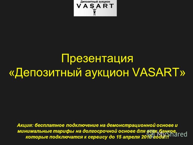 Презентация «Депозитный аукцион VASART» Акция: бесплатное подключение на демонстрационной основе и минимальные тарифы на долгосрочной основе для всех банков, которые подключатся к сервису до 15 апреля 2010 года!!!