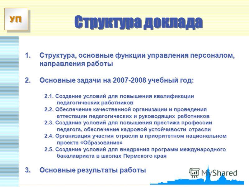 УП 1. Структура, основные функции управления персоналом, направления работы 2.Основные задачи на 2007-2008 учебный год: 2.1. Создание условий для повышения квалификации педагогических работников 2.2. Обеспечение качественной организации и проведения