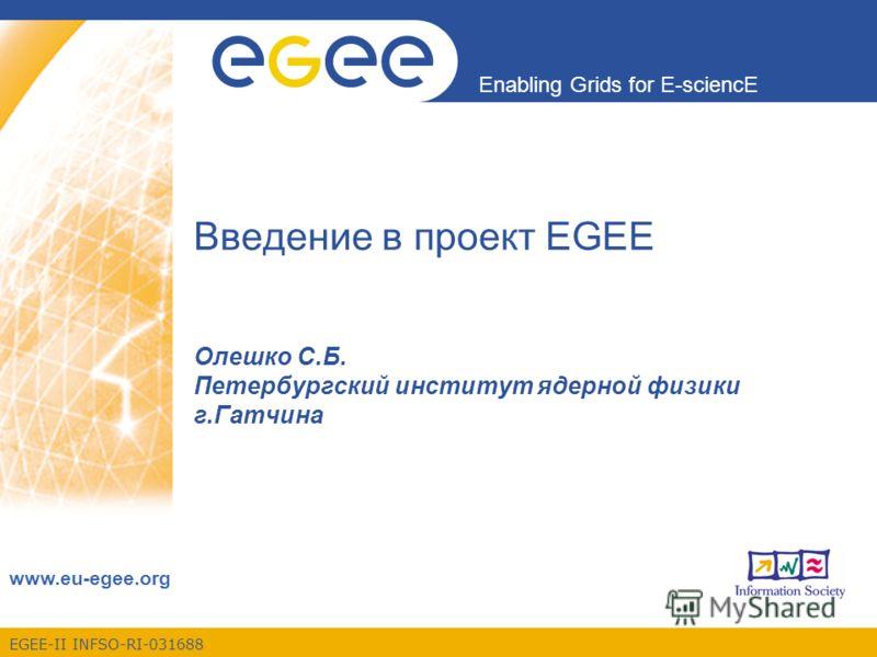 EGEE-II INFSO-RI-031688 Enabling Grids for E-sciencE www.eu-egee.org Введение в проект EGEE Олешко С.Б. Петербургский институт ядерной физики г.Гатчина