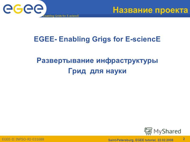 Enabling Grids for E-sciencE EGEE-II INFSO-RI-031688 Saint-Petersburg, EGEE tutorial, 22.02.2008 2 Название проекта EGEE- Enabling Grigs for E-sciencE Развертывание инфраструктуры Грид для науки