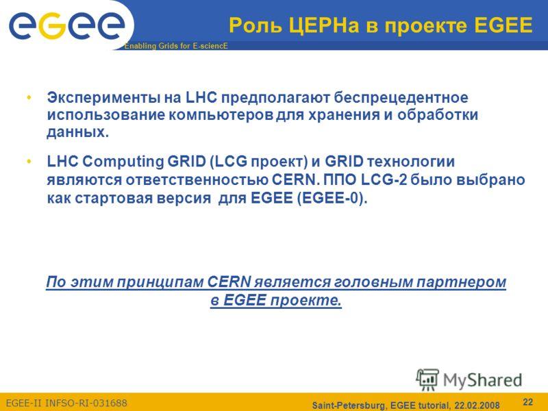 Enabling Grids for E-sciencE EGEE-II INFSO-RI-031688 Saint-Petersburg, EGEE tutorial, 22.02.2008 22 Роль ЦЕРНа в проекте EGEE Эксперименты на LHC предполагают беспрецедентное использование компьютеров для хранения и обработки данных. LHC Computing GR
