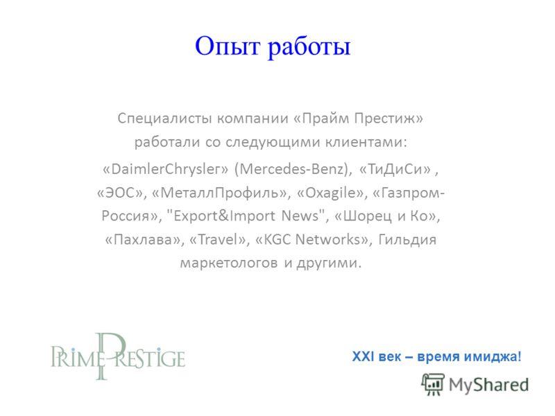 Опыт работы Специалисты компании «Прайм Престиж» работали со следующими клиентами: «DaimlerСhrуslег» (Mеrсеdеs-Веnz), «ТиДиСи», «ЭОС», «МеталлПрофиль», «Oxagile», «Газпром- Россия»,