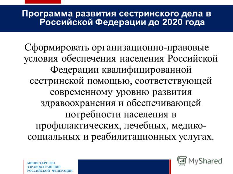 Сформировать организационно-правовые условия обеспечения населения Российской Федерации квалифицированной сестринской помощью, соответствующей современному уровню развития здравоохранения и обеспечивающей потребности населения в профилактических, леч