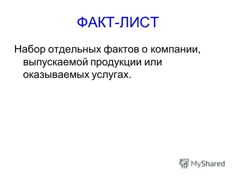 ФАКТ-ЛИСТ Набор отдельных фактов о компании, выпускаемой продукции или оказываемых услугах.