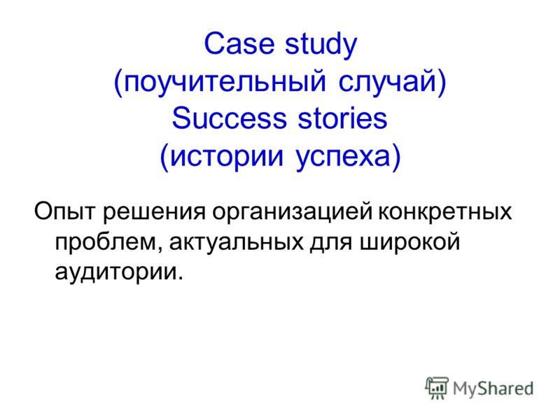 Case study (поучительный случай) Success stories (истории успеха) Опыт решения организацией конкретных проблем, актуальных для широкой аудитории.