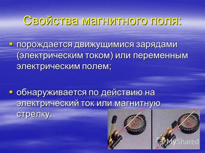 Свойства магнитного поля: порождается движущимися зарядами (электрическим током) или переменным электрическим полем; порождается движущимися зарядами