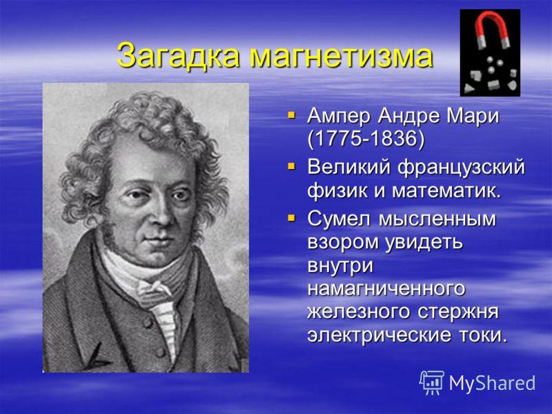 Загадка магнетизма Ампер Андре Мари (1775-1836) Ампер Андре Мари (1775-1836) Великий французский физик и математик. Великий французский физик и матема
