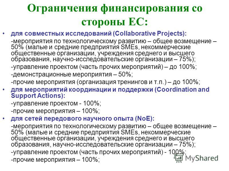 Ограничения финансирования со стороны ЕС: для совместных исследований (Collaborative Projects): -мероприятия по технологическому развитию – общее возмещение – 50% (малые и средние предприятия SMEs, некоммерческие общественные организации, учреждения