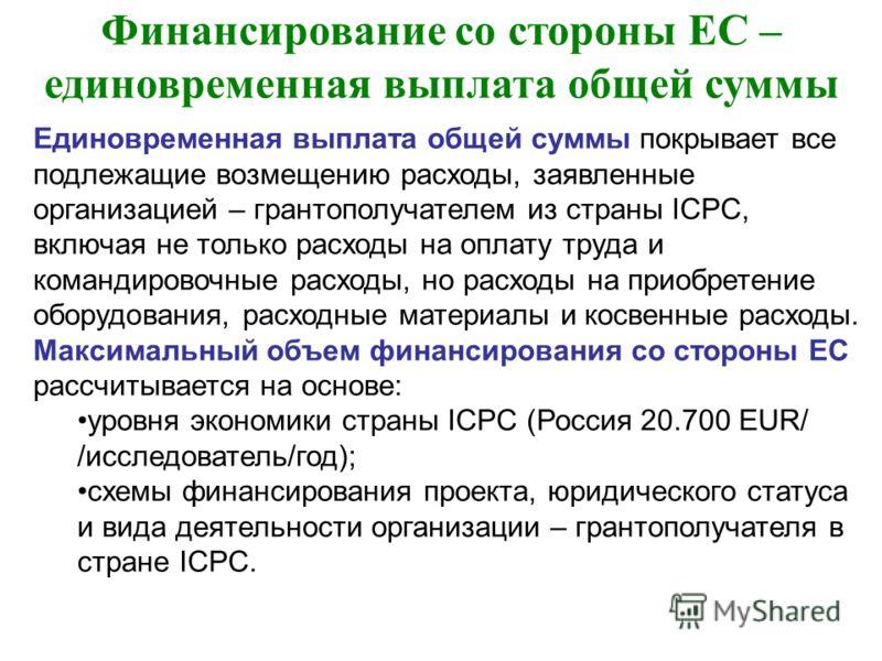 Финансирование со стороны ЕС – единовременная выплата общей суммы Единовременная выплата общей суммы покрывает все подлежащие возмещению расходы, заявленные организацией – грантополучателем из страны ICPC, включая не только расходы на оплату труда и