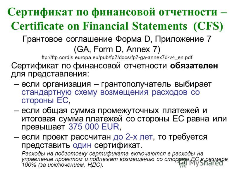 Сертификат по финансовой отчетности – Certificate on Financial Statements (CFS) Грантовое соглашение Форма D, Приложение 7 (GA, Form D, Annex 7) ftp://ftp.cordis.europa.eu/pub/fp7/docs/fp7-ga-annex7d-v4_en.pdf Сертификат по финансовой отчетности обяз