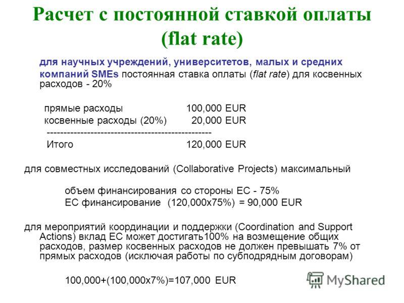 Расчет с постоянной ставкой оплаты (flat rate) для научных учреждений, университетов, малых и средних компаний SMEs постоянная ставка оплаты (flat rate) для косвенных расходов - 20% прямые расходы 100,000 EUR косвенные расходы (20%) 20,000 EUR ------