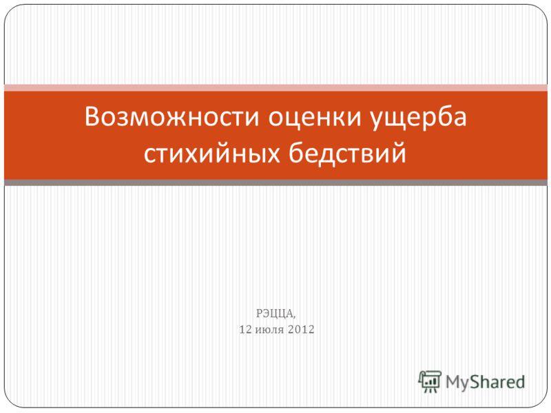РЭЦЦА, 12 июля 2012 Возможности оценки ущерба стихийных бедствий